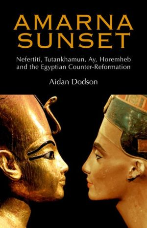 Amarna Sunset: Nefertiti, Tutankhamun, Ay, Horemheb, and the Egyptian Counter-Reformation