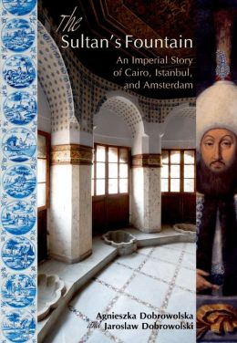 The Sultan's Fountain: An Imperial Story of Cairo, Istanbul, and Amsterdam