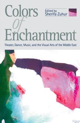 Colors of Enchantment: Theater, Dance, Music, and the Visual Arts of the Middle East