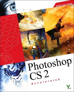 Photoshop CS 2 Accelerated: A Full-Color Guide