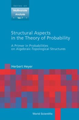 Structural Aspects in the Theory of Probability: A Primer in Probabilities on Algebraic: Topological Structures
