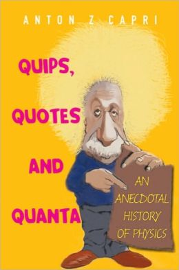 Quips, Quotesnd Quanta: An Anecdotal History of Physics
