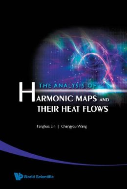 The Analysis of Harmonic Maps and Their Heat Flows Changyou Wang, Fanghua Lin