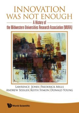 Innovation Was Not Enough: A History of the Midwestern Universities Research Association (Mura)