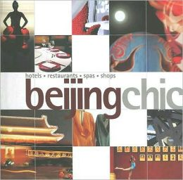 Beijing Chic: Hotels, Restaurants, Spas, Shops