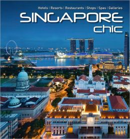 Singapore Chic: Hotels, Resorts, Restaurants, Shops, Spas, Galleries