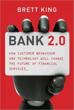 Bank 2.0: How Customer Behaviour And Technology Will Change The Future of Financial Services