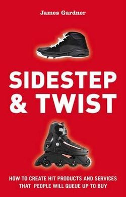 Sidestep & Twist: How to Create Hit Products and Services That People Will Queue Up to Buy