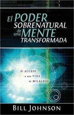 El poder sobrenatural de una mente transformada: El acceso a un cambio de vida