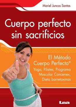 Cuerpo perfecto sin sacrificios : El Método Cuerpo Perfecto®: Yoga, Pilates, Programa Muscular Concenex, Dieta