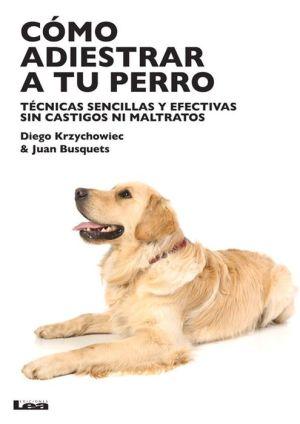 Como adiestrar a tu perro: Tecnicas sensillas y efectivas sin castigos ni maltratos