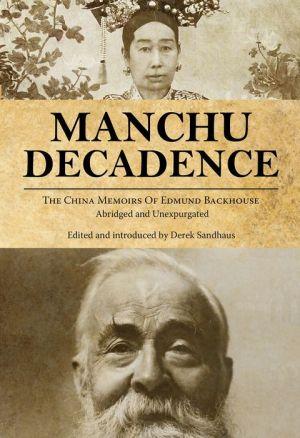 Manchu Decadence: The China Memoirs of Sir Edmund Trelawny Backhouse, Abridged and Unexpurgated