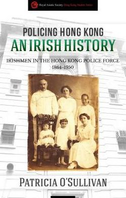 Policing Hong Kong: An Irish History: Irishmen in the Hong Kong Police Force, 1864-1950