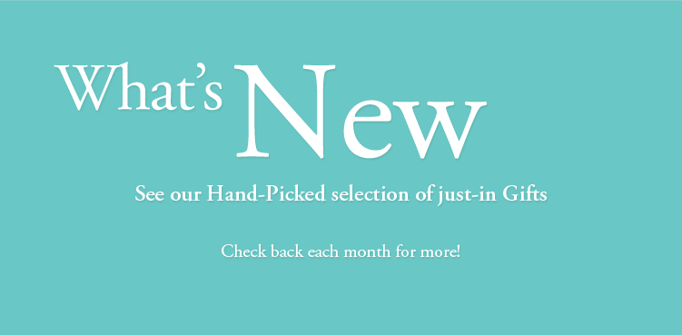 What's New - See our Hand-Picked selection of just-in Gifts - Check back each month for more!