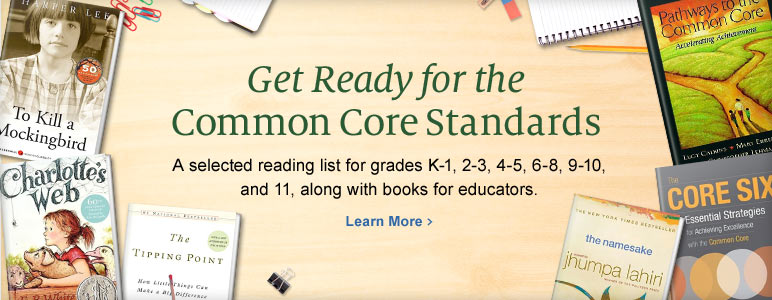 Get Ready for the Common Core Standards - A selected reading list for grades K-1, 2-3, 4-5, 6-8, 9-10 and 11, along with books for educators. Learn More