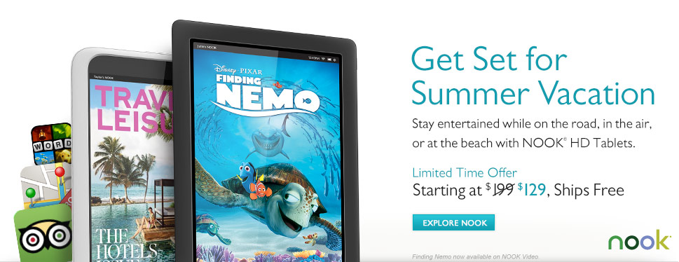 Get Set for Summer Vacation - Stay entertained while on the road, in the air, or at the beach with NOOK(R) HD Tablets. Limited Time Offer - Starting at $129, Ships Free. Explore NOOK. Finding Nemo now available on NOOK Video
