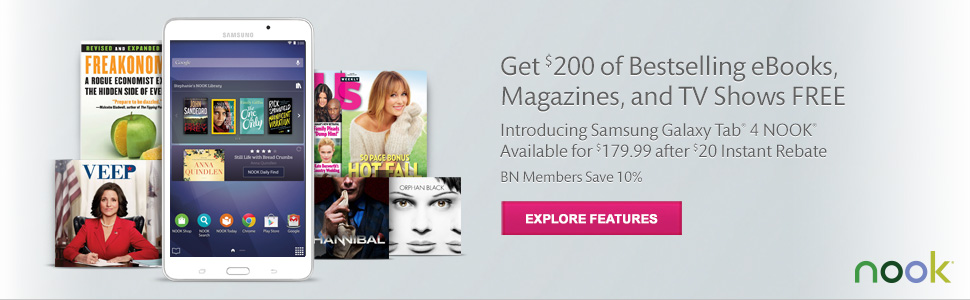 Get $200 Bestselling eBooks, Magazines, and TV Shows FREE - Introducing Samsung Galaxy Tab(R) 4 NOOK(R) Available for $179.99 after $20 Instant Rebate. BN Members Save 10%. Explore Features