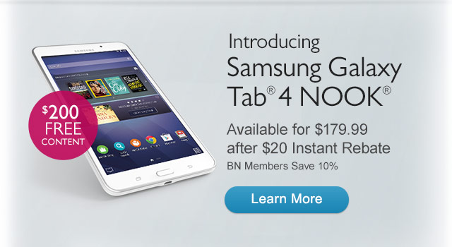 Get $200 Bestselling eBooks, Magazines, and TV Shows FREE - Introducing Samsung Galaxy Tab(R) 4 NOOK(R) Available for $179.99 after $30 Instant Rebate. BN Members Save 10%. Learn More