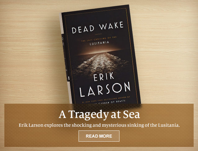 A Tragedy at Sea - Erik Larson explores the shocking and mysterious sinking of the Lusitania. READ MORE