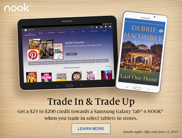 Trade In & Trade Up. Get a $25 to $200 Credit towards a Samsung Galaxy Tab 4 NOOK when you trade in select tablets in stores. Details apply. Offer ends June 13, 2015. LEARN MORE