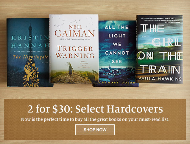 2 for $30: Select Hardcovers. Now is the perfect time to buy all the books on your must-read list. Shop Now