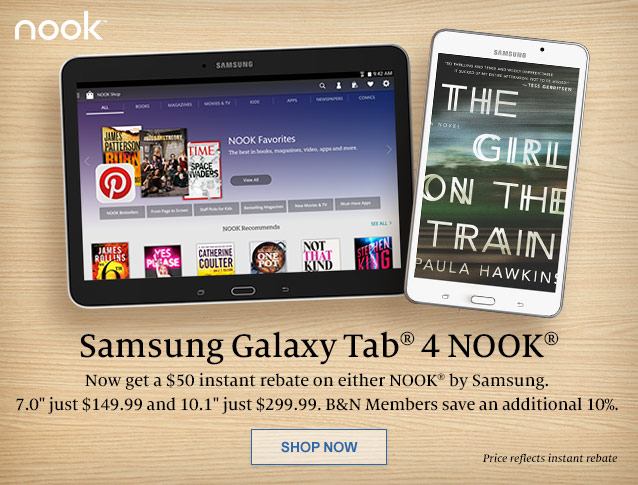 Samsung Galaxy Tab 4 NOOK - Now get a $50 instant rebate on either NOOK by Samsung. 7.0 inch just $149.99 and 10.1 inch just $299.99. B&N Members save an additional 10%. SHOP NOW