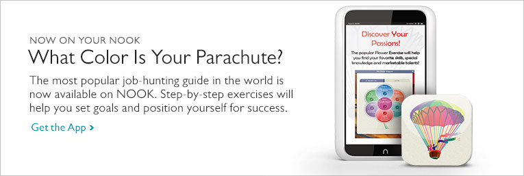 Now On Your NOOK - What Color Is Your Parachute? - The most popular job-hunting guide in the world is now available on NOOK. Step-by-step exercises will help you set goals and position yourself for success. Get the App