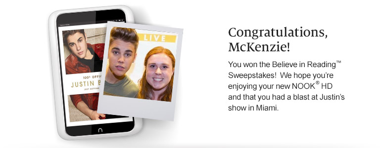 Congratulations, McKenzie! You won the Believe in Reading(TM) Sweepstakes! We hope you're enjoying your new NOOK(R) HD and that you had a blast at Justin's show in Miami.